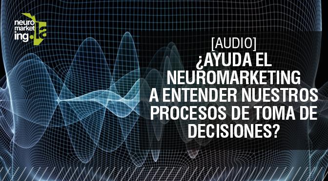 [Audio] ¿Ayuda el Neuromarketing a entender nuestros procesos de toma de decisiones?