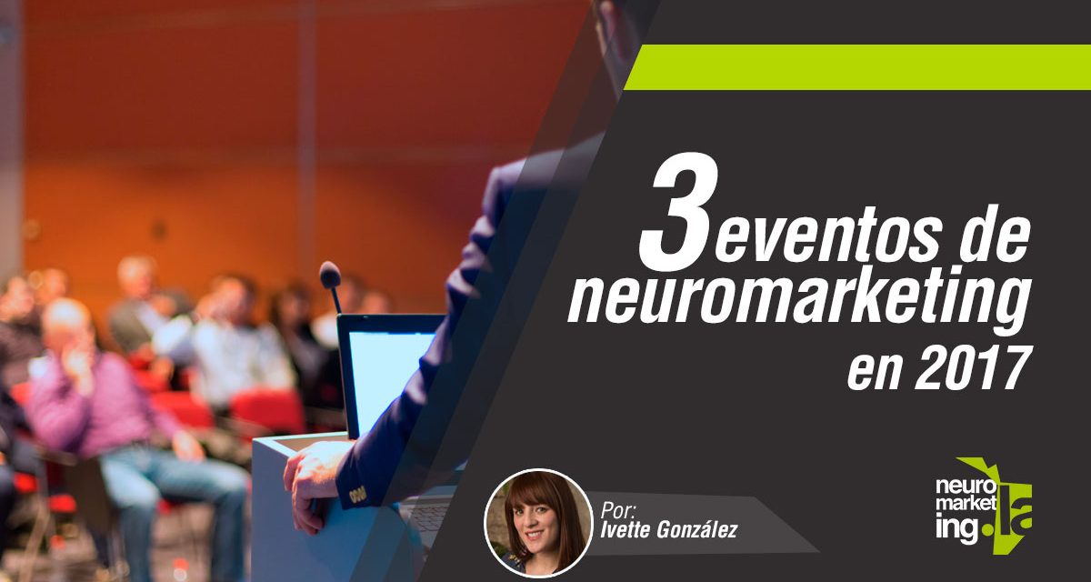 3 eventos de Neuromarketing en 2017 que no te debes perder